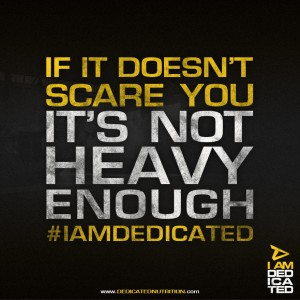 If it doesn't scare you, it's not heavy enough. Dedicated Nutrition