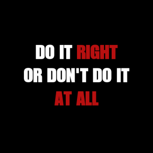 Do it Right or Don't Do it AT ALL